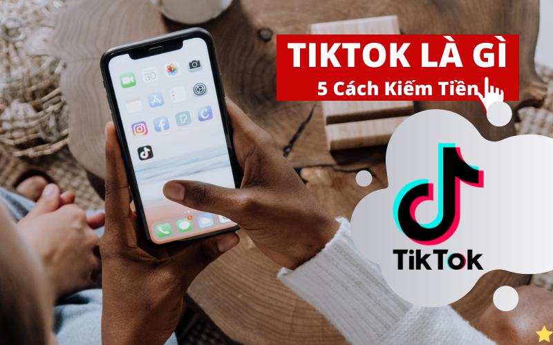 TikTok là gì 5 Cách kiếm tiền trên TikTok Mới Nhất Hiện Nay